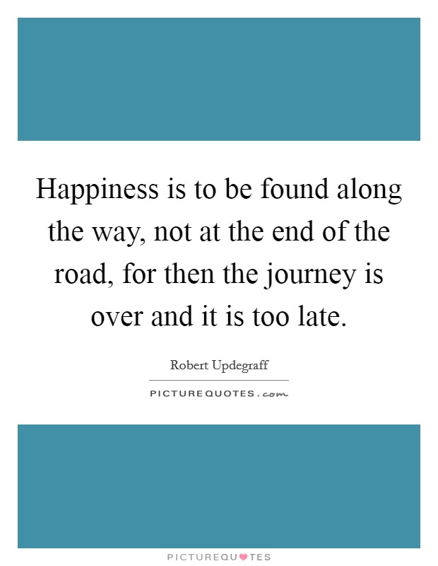 Happiness is to be found along the way, not at the end of the road, for then the journey is over and it is too late Picture Quote #1