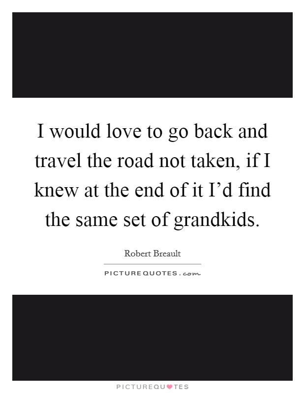 I would love to go back and travel the road not taken, if I knew at the end of it I'd find the same set of grandkids Picture Quote #1