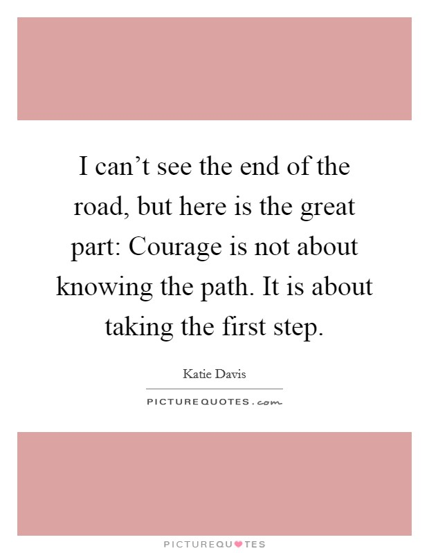 I can't see the end of the road, but here is the great part: Courage is not about knowing the path. It is about taking the first step Picture Quote #1