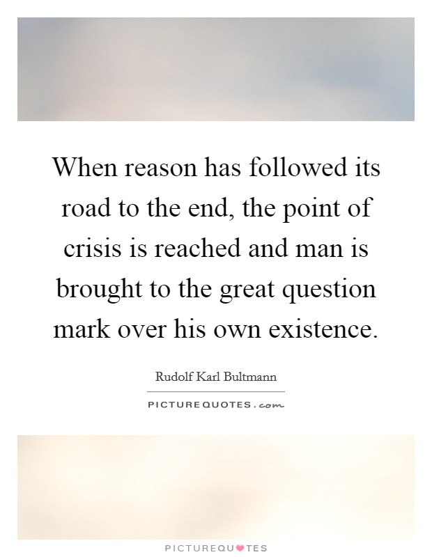 When reason has followed its road to the end, the point of crisis is reached and man is brought to the great question mark over his own existence Picture Quote #1