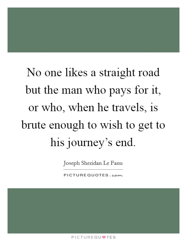 No one likes a straight road but the man who pays for it, or who, when he travels, is brute enough to wish to get to his journey's end Picture Quote #1