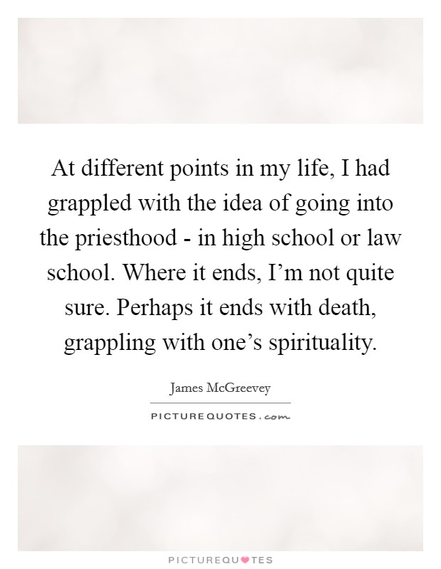 At different points in my life, I had grappled with the idea of going into the priesthood - in high school or law school. Where it ends, I'm not quite sure. Perhaps it ends with death, grappling with one's spirituality Picture Quote #1