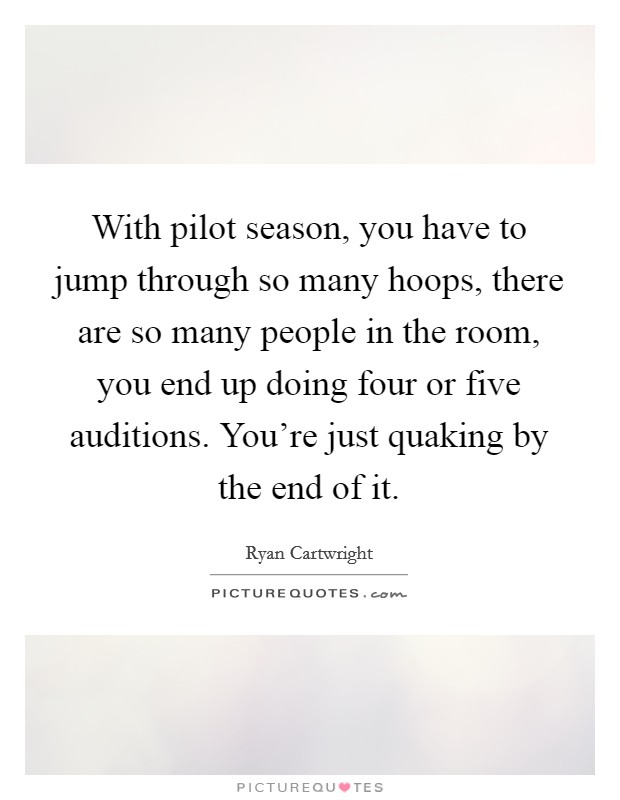 With pilot season, you have to jump through so many hoops, there are so many people in the room, you end up doing four or five auditions. You're just quaking by the end of it Picture Quote #1