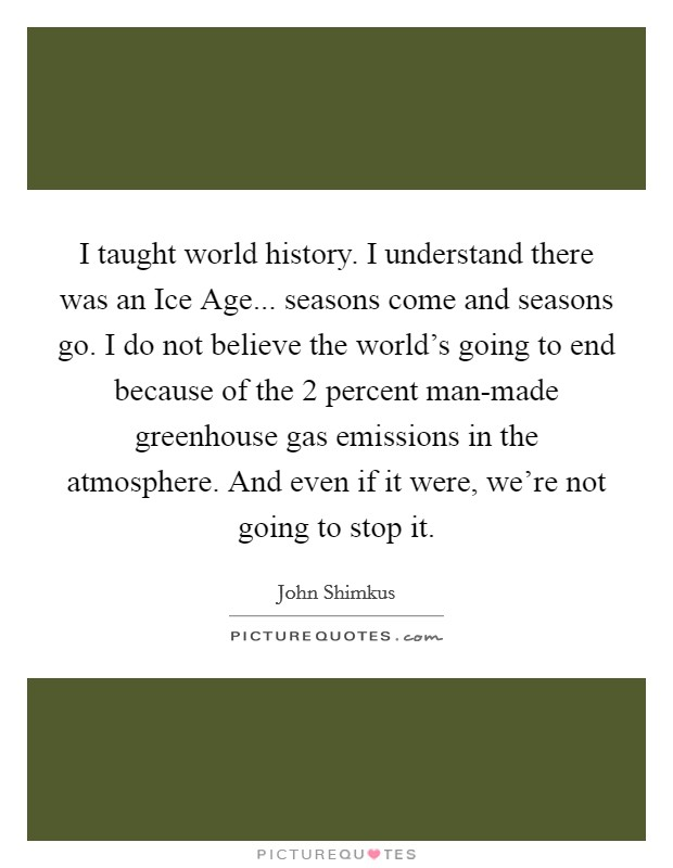 I taught world history. I understand there was an Ice Age... seasons come and seasons go. I do not believe the world's going to end because of the 2 percent man-made greenhouse gas emissions in the atmosphere. And even if it were, we're not going to stop it Picture Quote #1