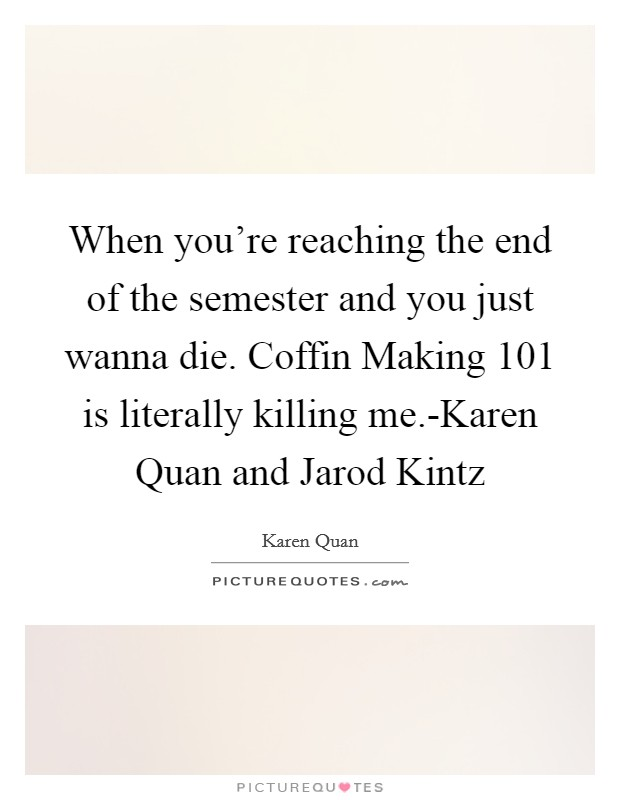 When you're reaching the end of the semester and you just wanna die. Coffin Making 101 is literally killing me.-Karen Quan and Jarod Kintz Picture Quote #1