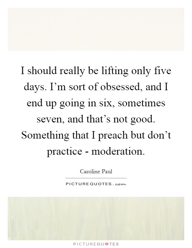 I should really be lifting only five days. I'm sort of obsessed, and I end up going in six, sometimes seven, and that's not good. Something that I preach but don't practice - moderation Picture Quote #1