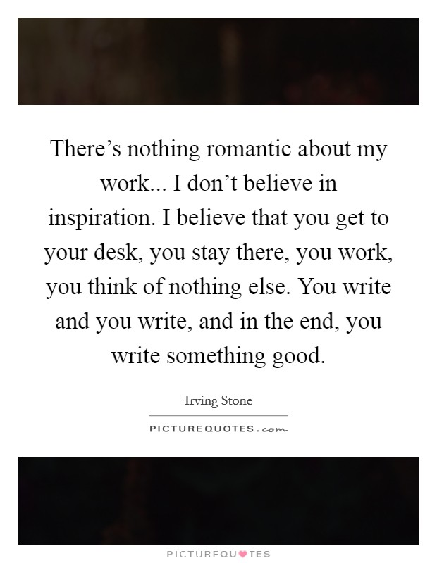 There's nothing romantic about my work... I don't believe in inspiration. I believe that you get to your desk, you stay there, you work, you think of nothing else. You write and you write, and in the end, you write something good Picture Quote #1