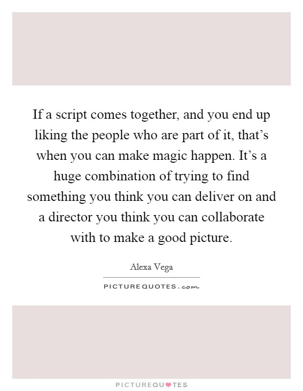 If a script comes together, and you end up liking the people who are part of it, that's when you can make magic happen. It's a huge combination of trying to find something you think you can deliver on and a director you think you can collaborate with to make a good picture Picture Quote #1