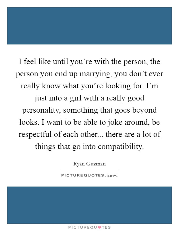 I feel like until you're with the person, the person you end up marrying, you don't ever really know what you're looking for. I'm just into a girl with a really good personality, something that goes beyond looks. I want to be able to joke around, be respectful of each other... there are a lot of things that go into compatibility Picture Quote #1