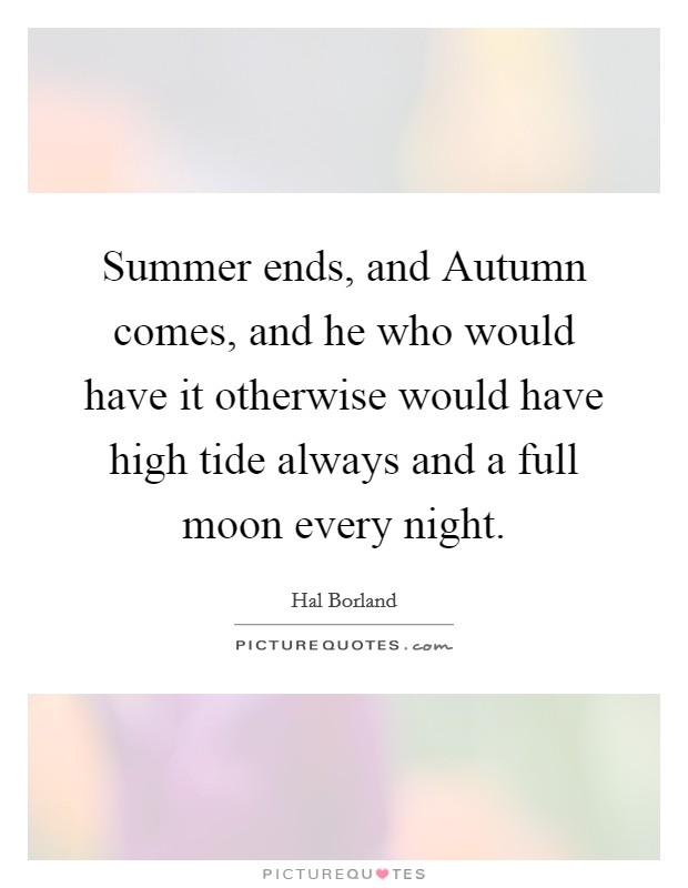 Summer ends, and Autumn comes, and he who would have it otherwise would have high tide always and a full moon every night Picture Quote #1
