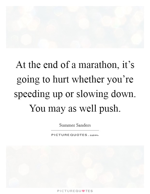 At the end of a marathon, it's going to hurt whether you're speeding up or slowing down. You may as well push Picture Quote #1