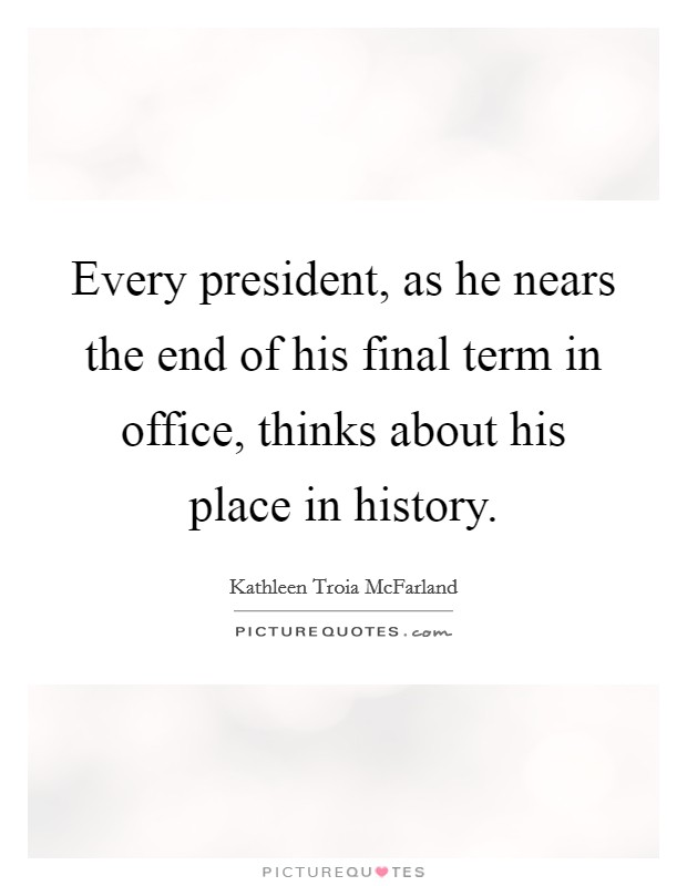 Every president, as he nears the end of his final term in office, thinks about his place in history Picture Quote #1