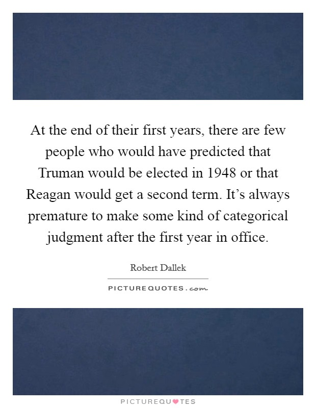 At the end of their first years, there are few people who would have predicted that Truman would be elected in 1948 or that Reagan would get a second term. It's always premature to make some kind of categorical judgment after the first year in office Picture Quote #1