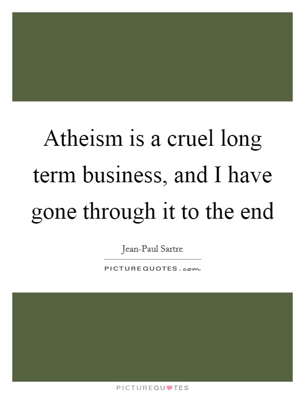 Atheism is a cruel long term business, and I have gone through it to the end Picture Quote #1