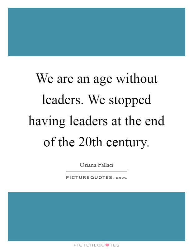 We are an age without leaders. We stopped having leaders at the end of the 20th century Picture Quote #1