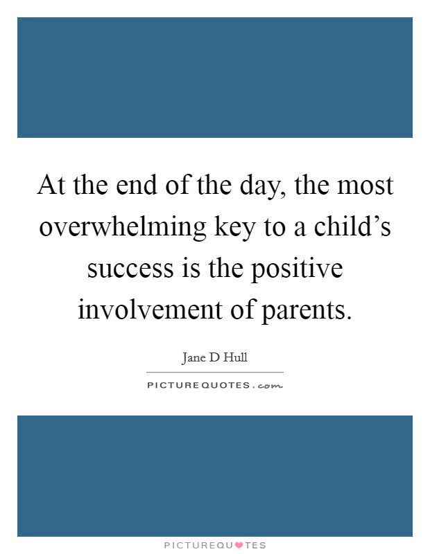 At the end of the day, the most overwhelming key to a child's success is the positive involvement of parents Picture Quote #1