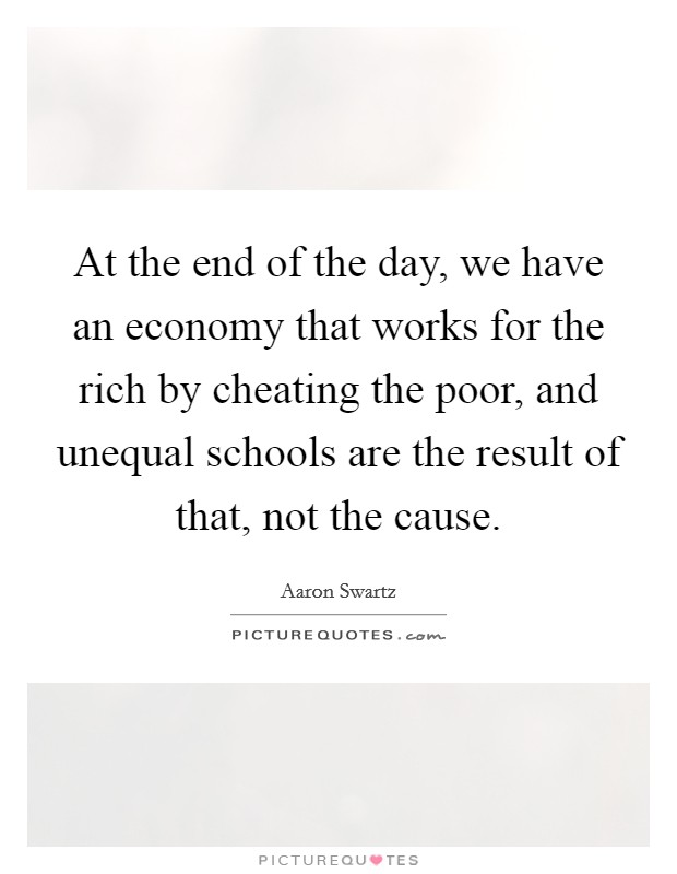 At the end of the day, we have an economy that works for the rich by cheating the poor, and unequal schools are the result of that, not the cause Picture Quote #1