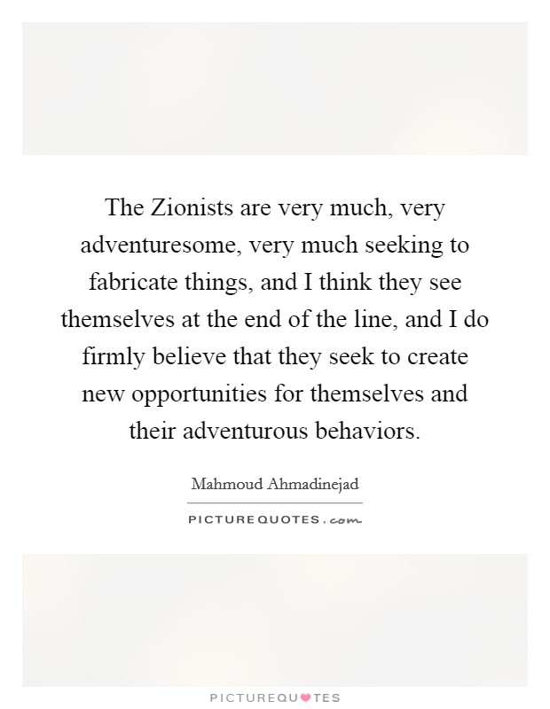 The Zionists are very much, very adventuresome, very much seeking to fabricate things, and I think they see themselves at the end of the line, and I do firmly believe that they seek to create new opportunities for themselves and their adventurous behaviors Picture Quote #1