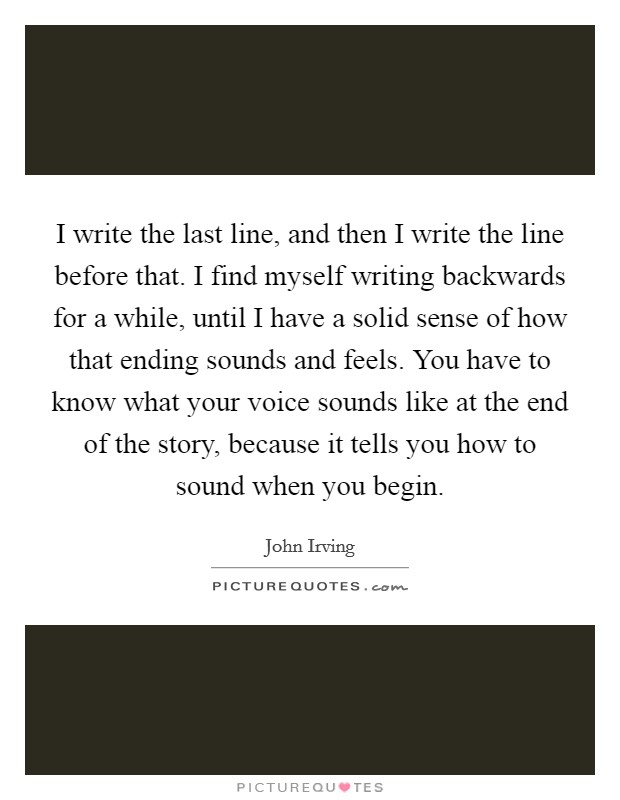 I write the last line, and then I write the line before that. I find myself writing backwards for a while, until I have a solid sense of how that ending sounds and feels. You have to know what your voice sounds like at the end of the story, because it tells you how to sound when you begin Picture Quote #1