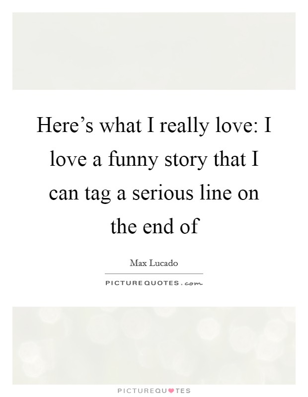 Here's what I really love: I love a funny story that I can tag a serious line on the end of Picture Quote #1
