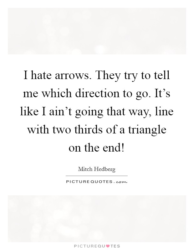 I hate arrows. They try to tell me which direction to go. It's like I ain't going that way, line with two thirds of a triangle on the end! Picture Quote #1