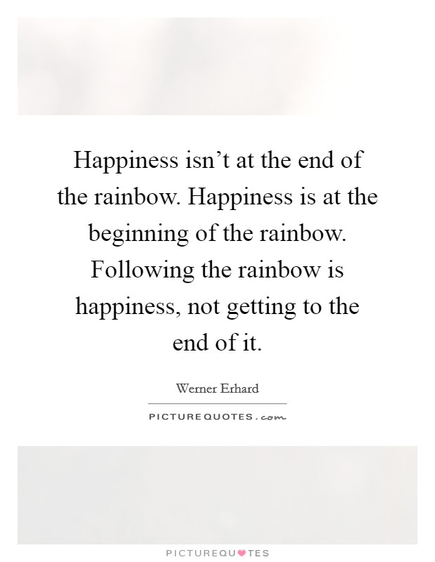 Happiness isn't at the end of the rainbow. Happiness is at the beginning of the rainbow. Following the rainbow is happiness, not getting to the end of it Picture Quote #1