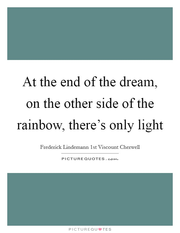 At the end of the dream, on the other side of the rainbow, there's only light Picture Quote #1