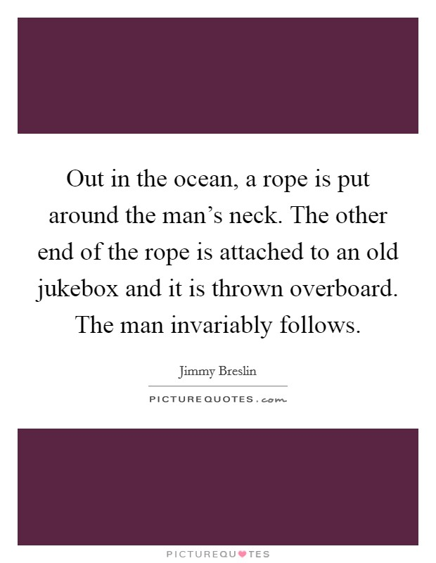 Out in the ocean, a rope is put around the man's neck. The other end of the rope is attached to an old jukebox and it is thrown overboard. The man invariably follows Picture Quote #1