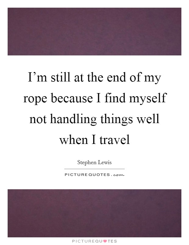 I'm still at the end of my rope because I find myself not handling things well when I travel Picture Quote #1