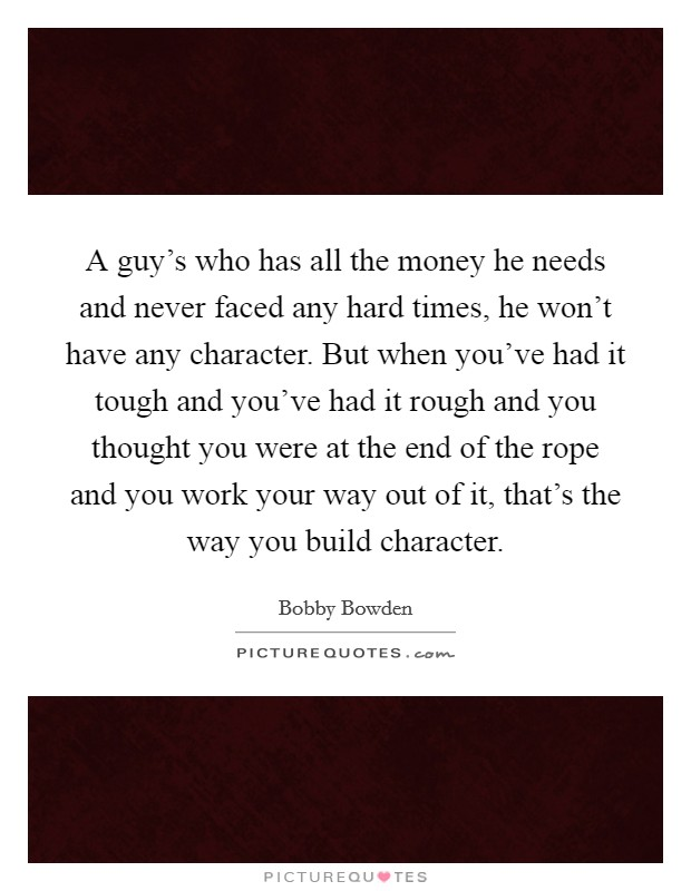 A guy's who has all the money he needs and never faced any hard times, he won't have any character. But when you've had it tough and you've had it rough and you thought you were at the end of the rope and you work your way out of it, that's the way you build character Picture Quote #1