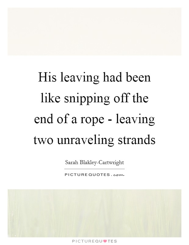 His leaving had been like snipping off the end of a rope - leaving two unraveling strands Picture Quote #1