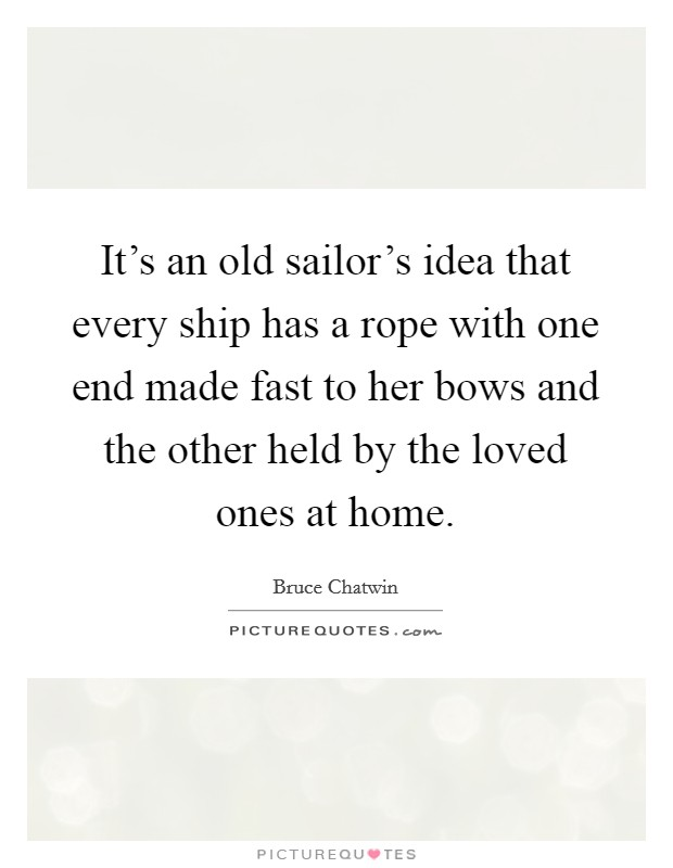 It's an old sailor's idea that every ship has a rope with one end made fast to her bows and the other held by the loved ones at home Picture Quote #1