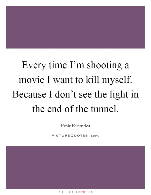 Every time I'm shooting a movie I want to kill myself. Because I don't see the light in the end of the tunnel. Picture Quote #1