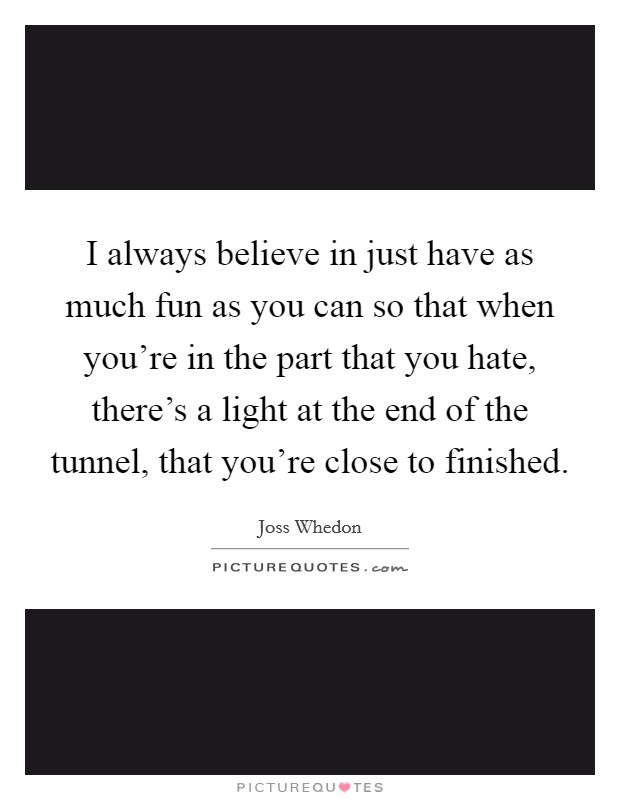 I always believe in just have as much fun as you can so that when you're in the part that you hate, there's a light at the end of the tunnel, that you're close to finished Picture Quote #1