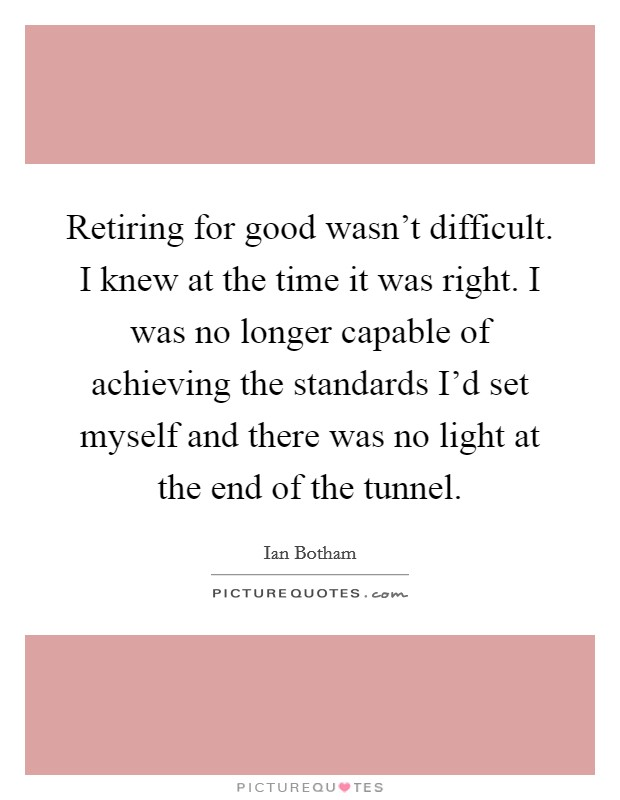 Retiring for good wasn't difficult. I knew at the time it was right. I was no longer capable of achieving the standards I'd set myself and there was no light at the end of the tunnel. Picture Quote #1