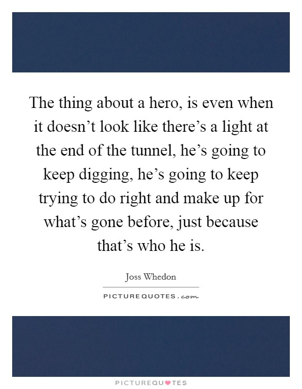 The thing about a hero, is even when it doesn't look like there's a light at the end of the tunnel, he's going to keep digging, he's going to keep trying to do right and make up for what's gone before, just because that's who he is Picture Quote #1