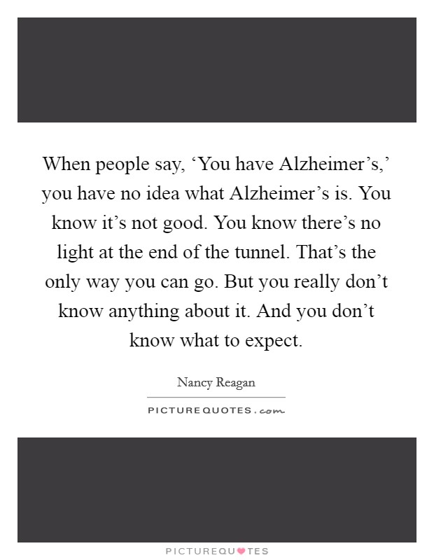 When people say, 'You have Alzheimer's,' you have no idea what Alzheimer's is. You know it's not good. You know there's no light at the end of the tunnel. That's the only way you can go. But you really don't know anything about it. And you don't know what to expect Picture Quote #1