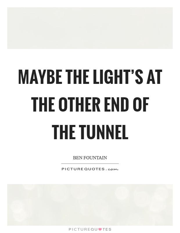 Maybe the light's at the other end of the tunnel Picture Quote #1