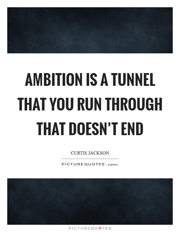 Ambition is a tunnel that you run through that doesn't end Picture Quote #1