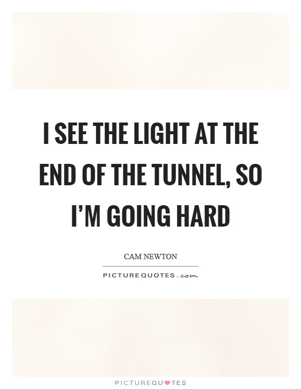 I see the light at the end of the tunnel, so I'm going hard Picture Quote #1