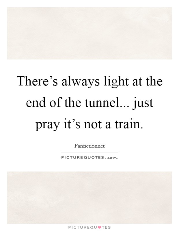 There's always light at the end of the tunnel... just pray it's not a train Picture Quote #1