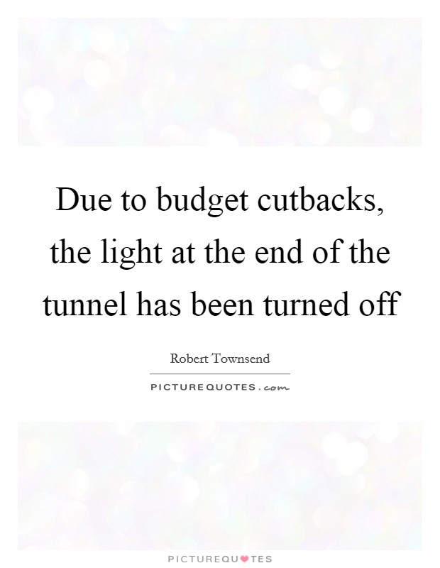 Due to budget cutbacks, the light at the end of the tunnel has been turned off Picture Quote #1