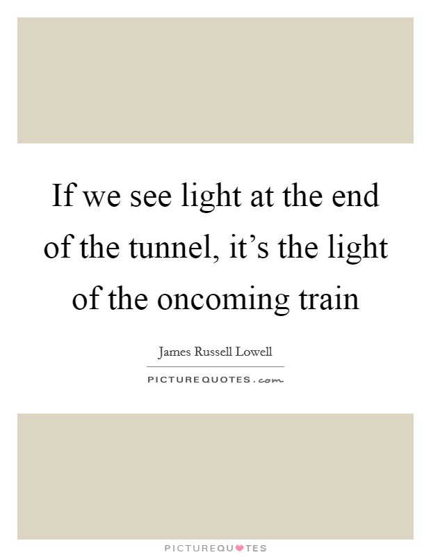 If we see light at the end of the tunnel, it's the light of the oncoming train Picture Quote #1