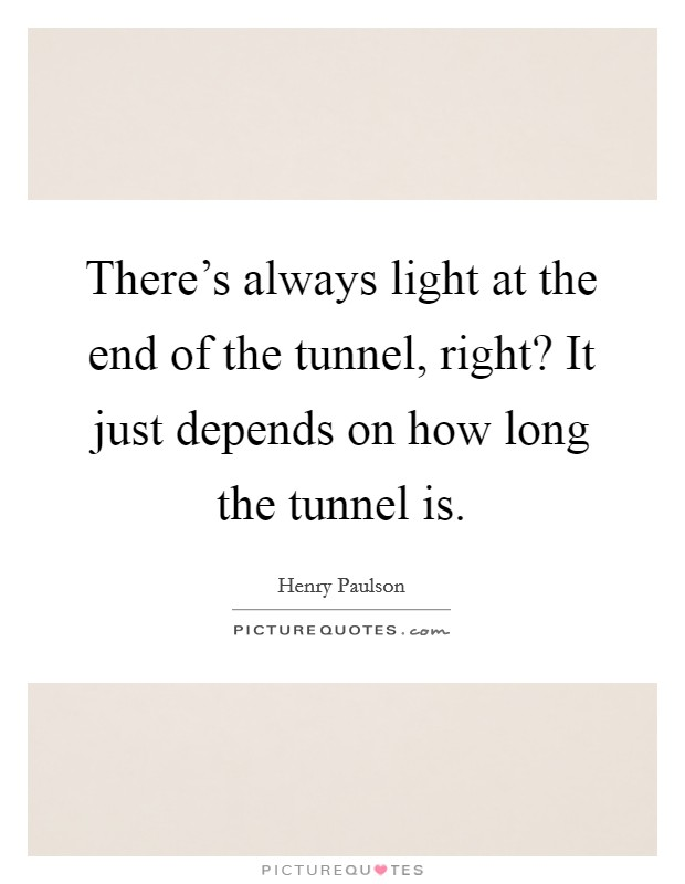 There's always light at the end of the tunnel, right? It just depends on how long the tunnel is Picture Quote #1