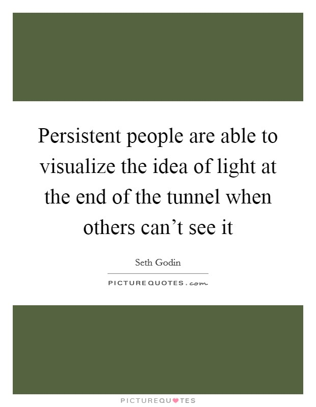 Persistent people are able to visualize the idea of light at the end of the tunnel when others can't see it Picture Quote #1