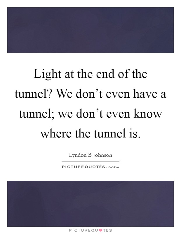Light at the end of the tunnel? We don't even have a tunnel; we don't even know where the tunnel is Picture Quote #1