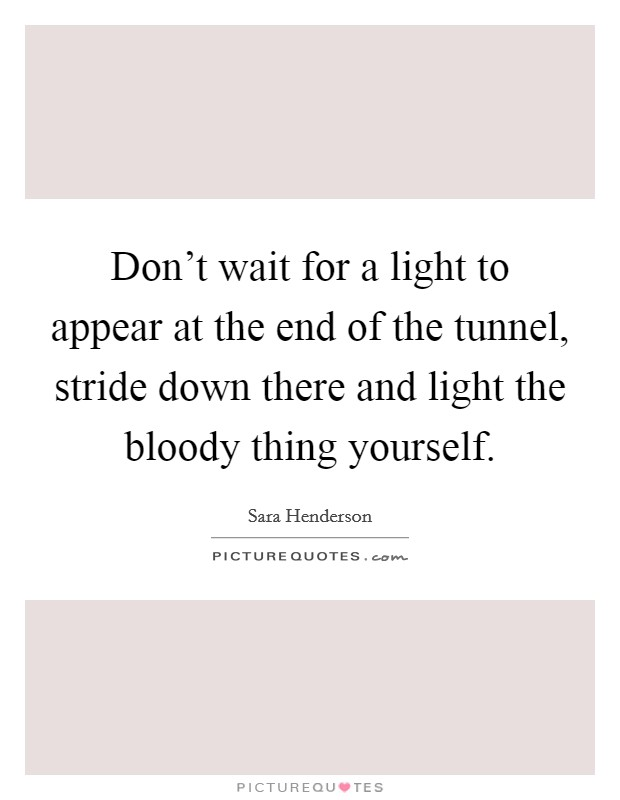 Don't wait for a light to appear at the end of the tunnel, stride down there and light the bloody thing yourself Picture Quote #1