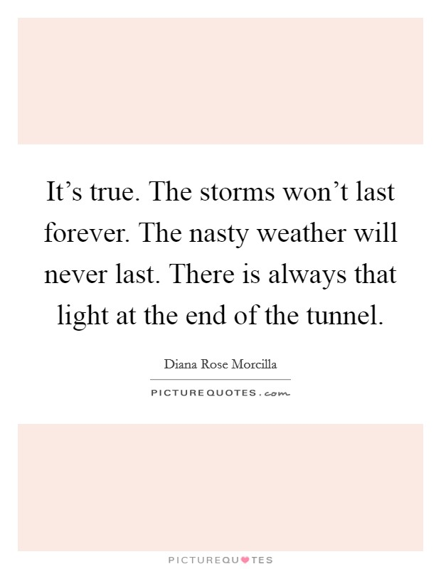 It's true. The storms won't last forever. The nasty weather will never last. There is always that light at the end of the tunnel Picture Quote #1