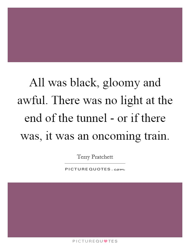 All was black, gloomy and awful. There was no light at the end of the tunnel - or if there was, it was an oncoming train Picture Quote #1