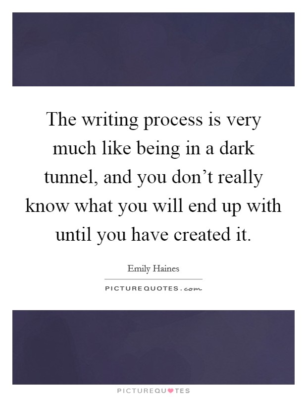 The writing process is very much like being in a dark tunnel, and you don't really know what you will end up with until you have created it Picture Quote #1